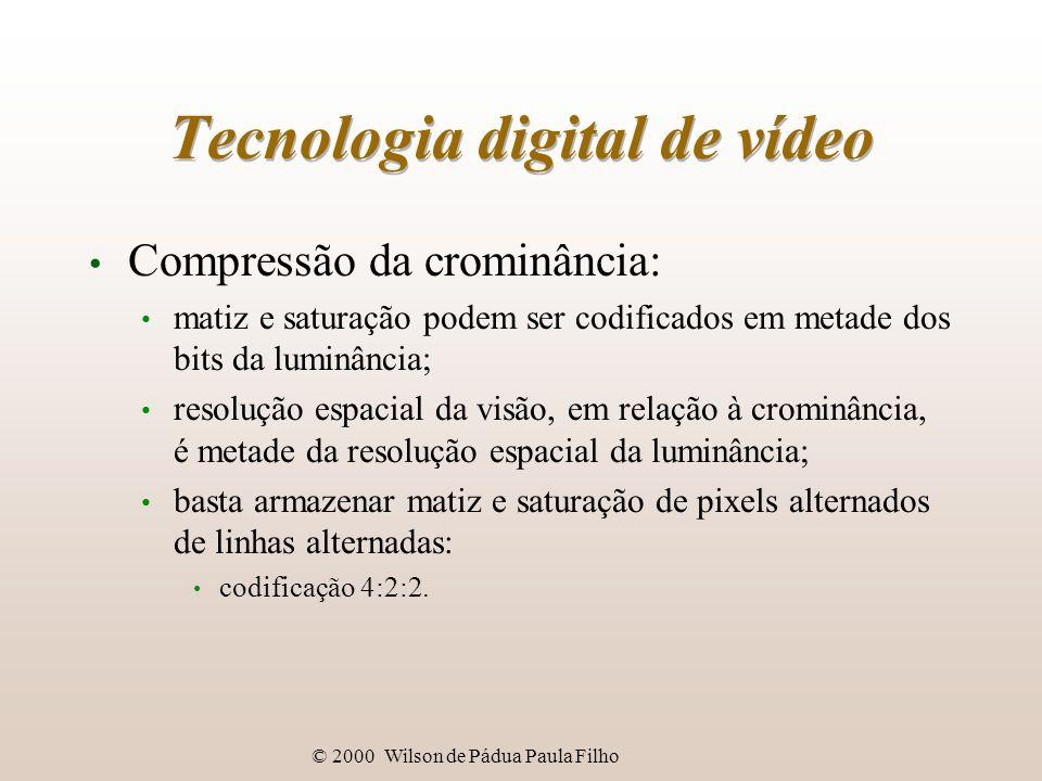 © 2000 Wilson de Pádua Paula Filho Tecnologia digital de vídeo Compressão da crominância: matiz e saturação podem ser codificados em metade dos bits d
