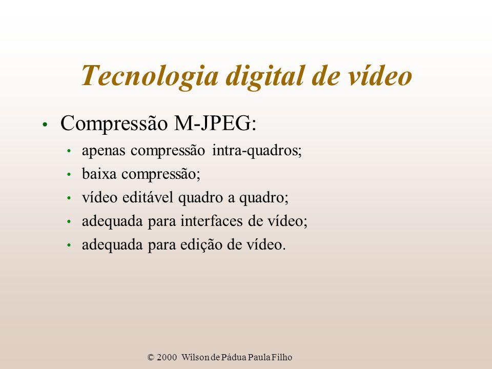 © 2000 Wilson de Pádua Paula Filho Tecnologia digital de vídeo Compressão M-JPEG: apenas compressão intra-quadros; baixa compressão; vídeo editável qu