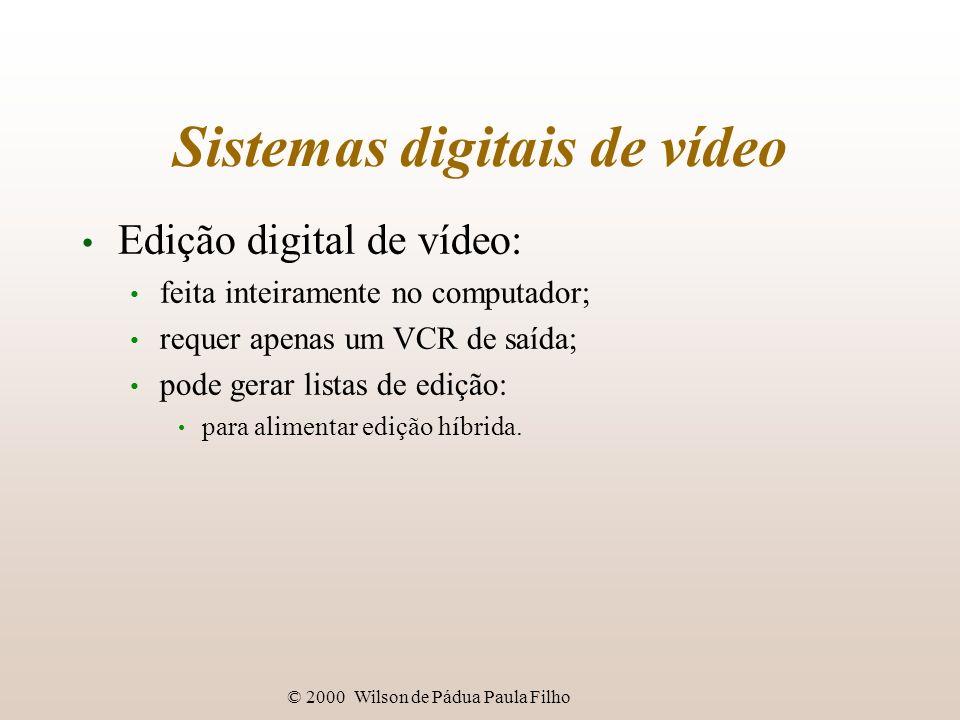 © 2000 Wilson de Pádua Paula Filho Sistemas digitais de vídeo Edição digital de vídeo: feita inteiramente no computador; requer apenas um VCR de saída