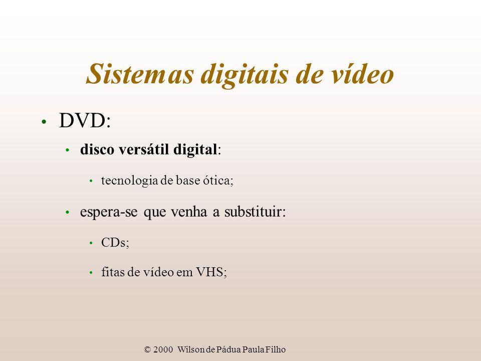 © 2000 Wilson de Pádua Paula Filho Sistemas digitais de vídeo DVD: disco versátil digital: tecnologia de base ótica; espera-se que venha a substituir: