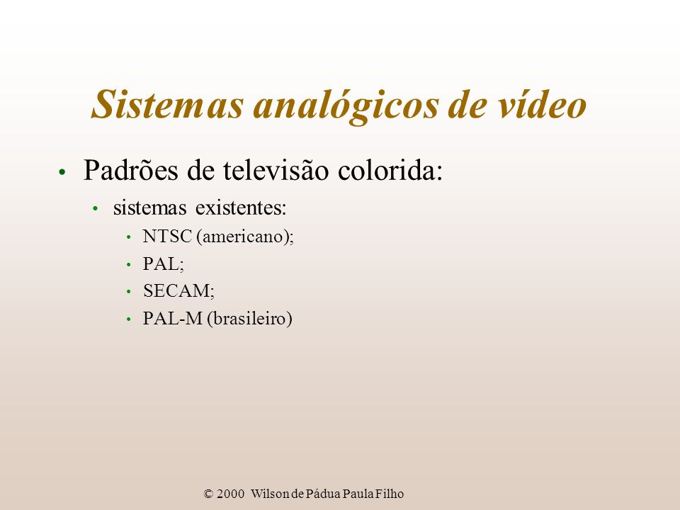 © 2000 Wilson de Pádua Paula Filho Sistemas analógicos de vídeo Padrões de televisão colorida: compatíveis com vídeo preto-e-branco: representação do sincronismo e luminância; crominância: representação da informação de cor