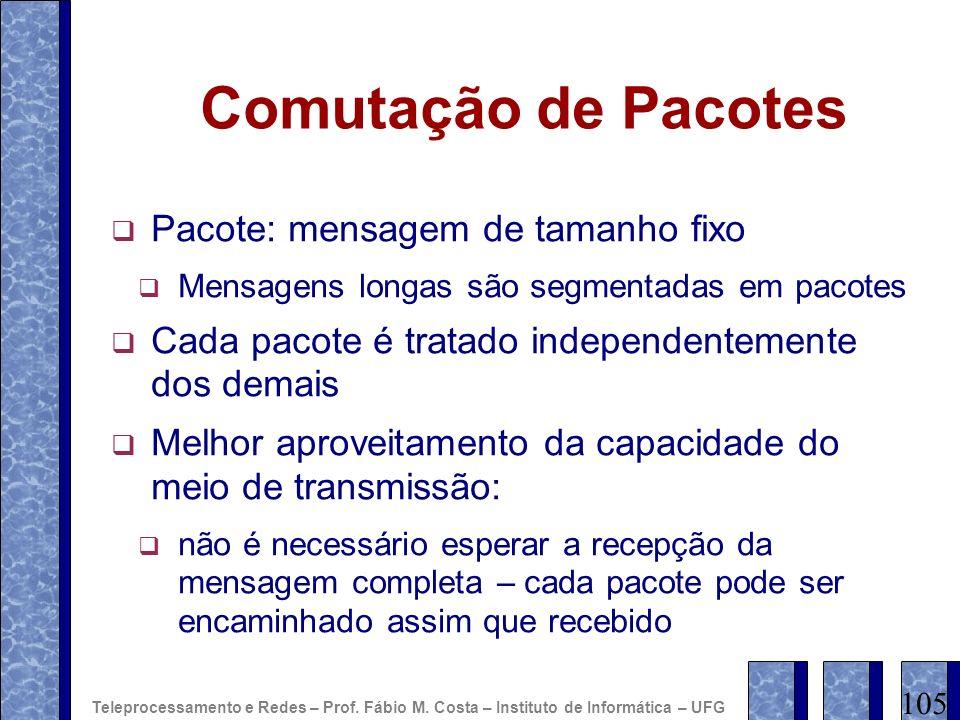 Comutação de Pacotes Pacote: mensagem de tamanho fixo Mensagens longas são segmentadas em pacotes Cada pacote é tratado independentemente dos demais M