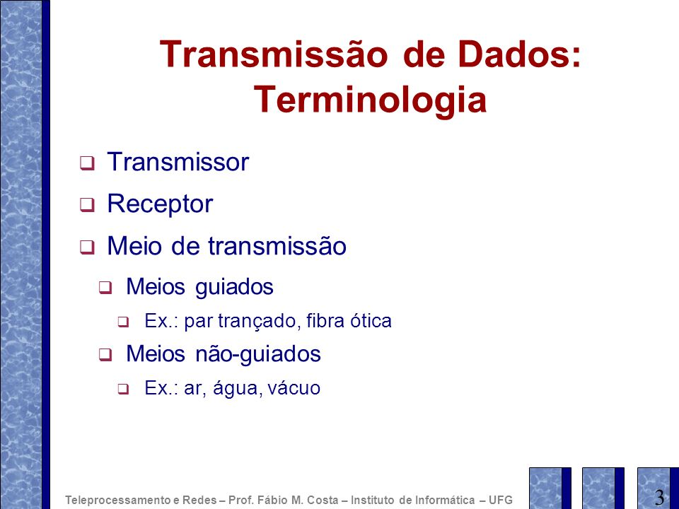 Transmissão de Dados: Terminologia Transmissor Receptor Meio de transmissão Meios guiados Ex.: par trançado, fibra ótica Meios não-guiados Ex.: ar, ág