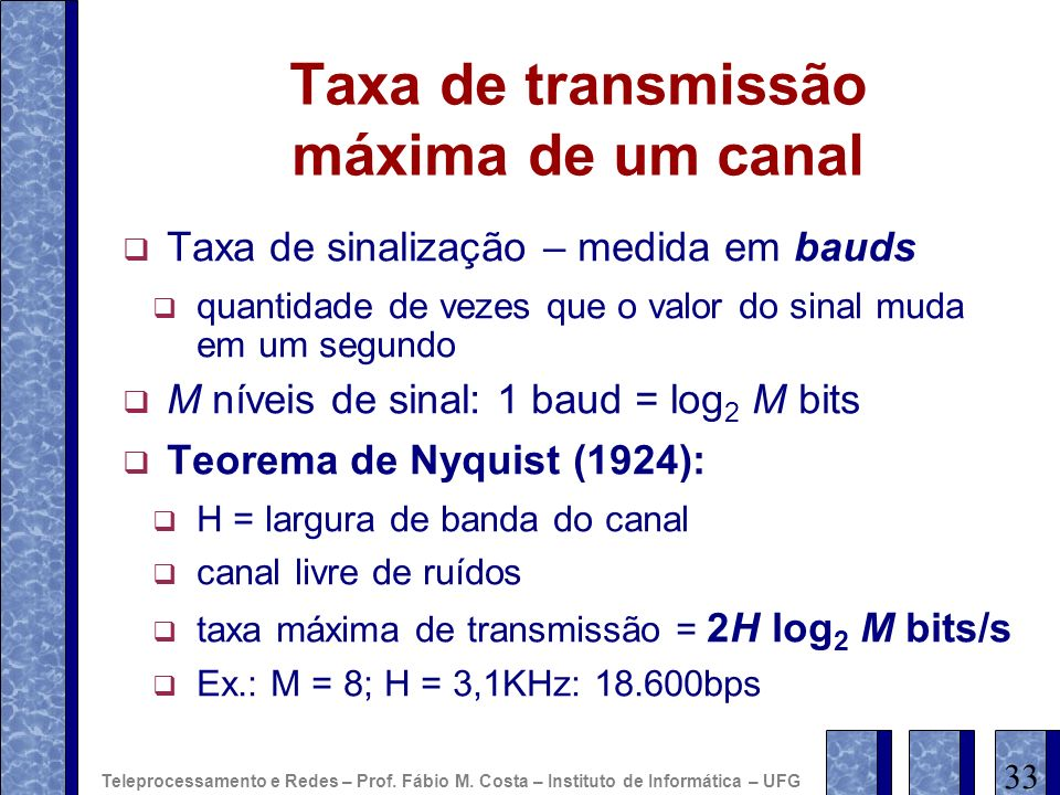 Taxa de transmissão máxima de um canal Taxa de sinalização – medida em bauds quantidade de vezes que o valor do sinal muda em um segundo M níveis de s