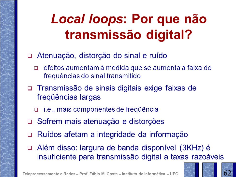 Local loops: Por que não transmissão digital? Atenuação, distorção do sinal e ruído efeitos aumentam à medida que se aumenta a faixa de freqüências do