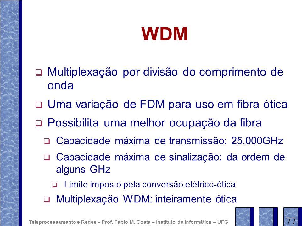 WDM Multiplexação por divisão do comprimento de onda Uma variação de FDM para uso em fibra ótica Possibilita uma melhor ocupação da fibra Capacidade m