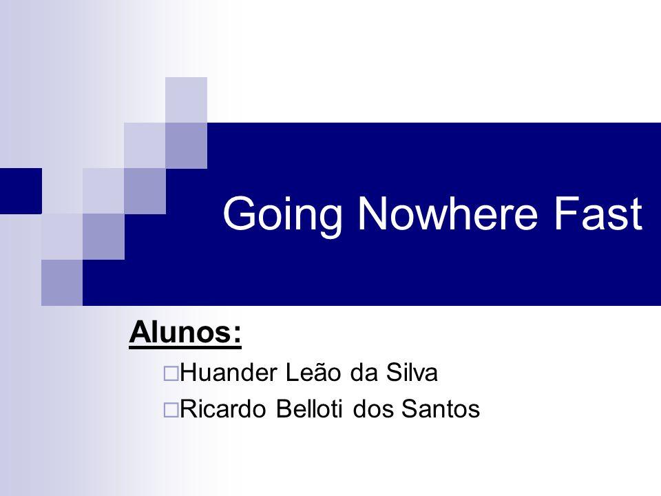 Going Nowhere Fast Alunos: Huander Leão da Silva Ricardo Belloti dos Santos