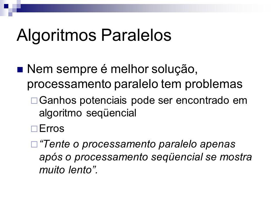 Algoritmos Paralelos Nem sempre é melhor solução, processamento paralelo tem problemas Ganhos potenciais pode ser encontrado em algoritmo seqüencial E