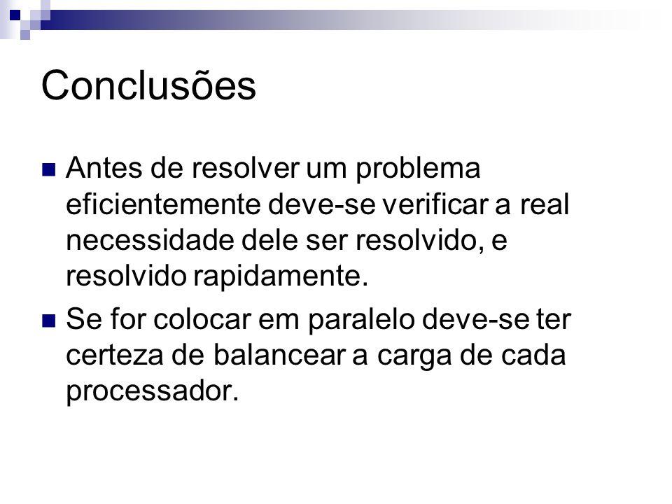 Conclusões Antes de resolver um problema eficientemente deve-se verificar a real necessidade dele ser resolvido, e resolvido rapidamente. Se for coloc