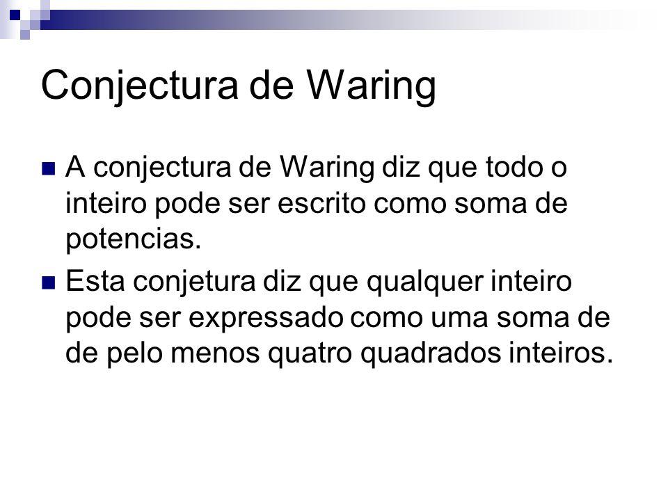 Conjectura de Waring A conjectura de Waring diz que todo o inteiro pode ser escrito como soma de potencias. Esta conjetura diz que qualquer inteiro po