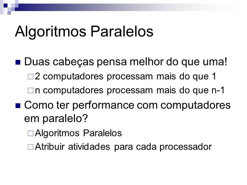 Algoritmos Paralelos Duas cabeças pensa melhor do que uma! 2 computadores processam mais do que 1 n computadores processam mais do que n-1 Como ter pe