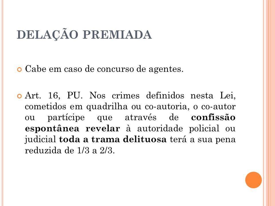 DELAÇÃO PREMIADA Cabe em caso de concurso de agentes. Art. 16, PU. Nos crimes definidos nesta Lei, cometidos em quadrilha ou co-autoria, o co-autor ou