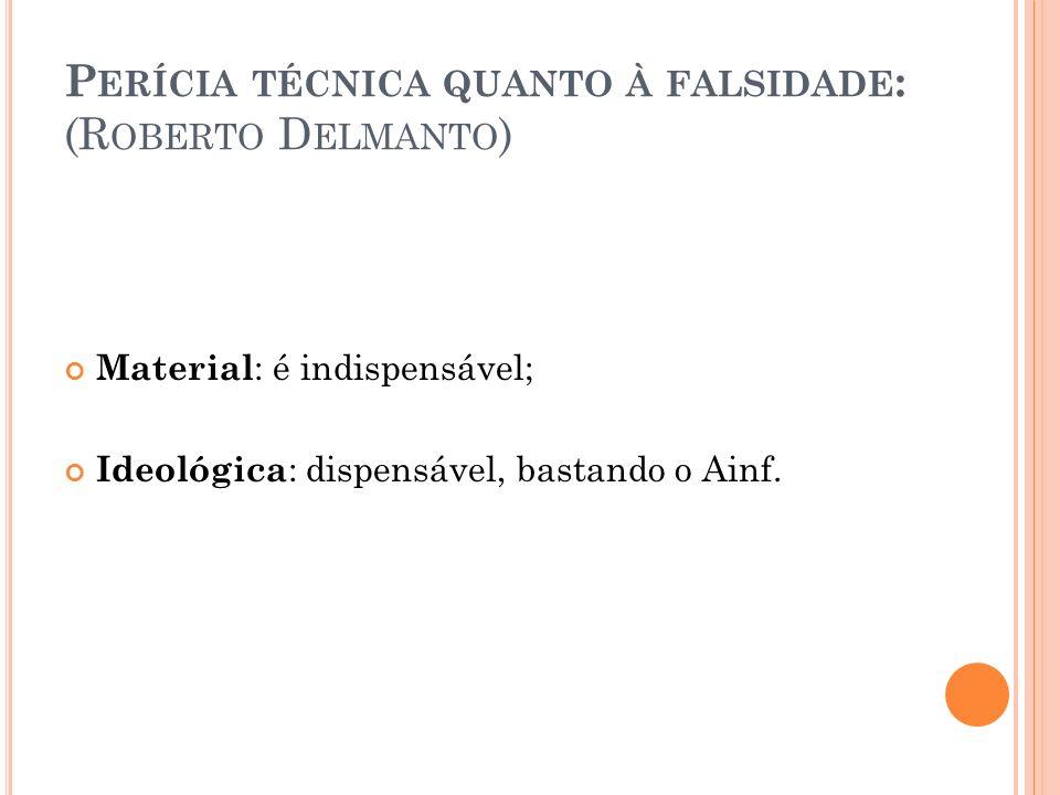 P ERÍCIA TÉCNICA QUANTO À FALSIDADE : (R OBERTO D ELMANTO ) Material : é indispensável; Ideológica : dispensável, bastando o Ainf.