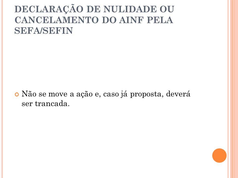 DECLARAÇÃO DE NULIDADE OU CANCELAMENTO DO AINF PELA SEFA/SEFIN Não se move a ação e, caso já proposta, deverá ser trancada.