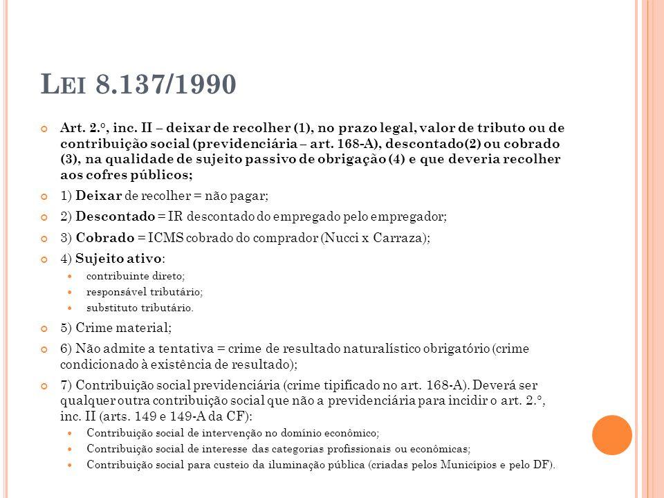 L EI 8.137/1990 Art. 2.°, inc. II – deixar de recolher (1), no prazo legal, valor de tributo ou de contribuição social (previdenciária – art. 168-A),