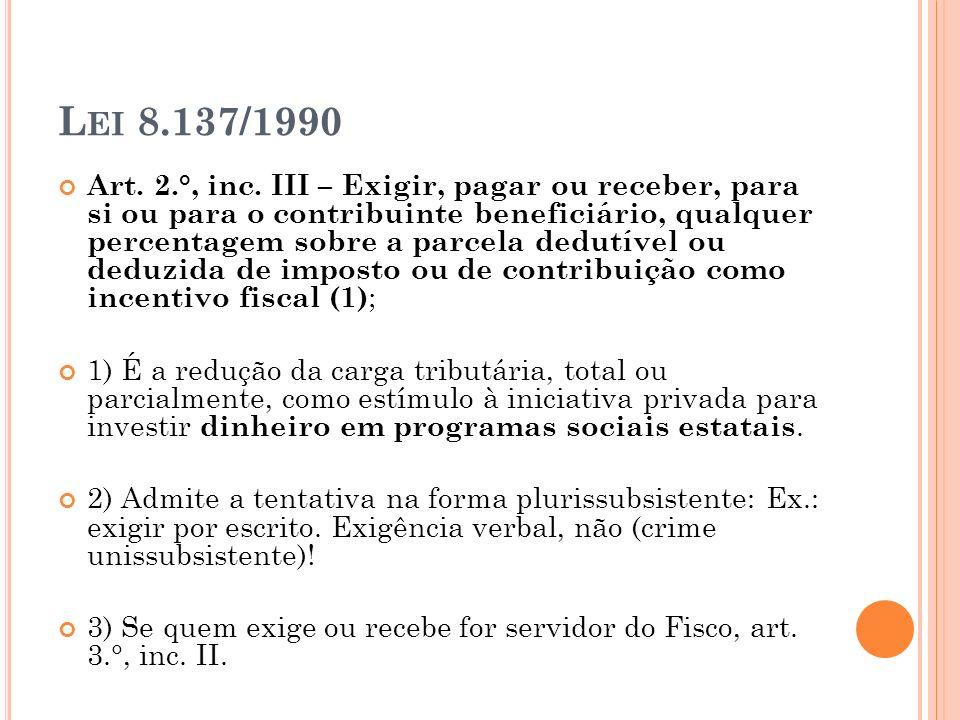 L EI 8.137/1990 Art. 2.°, inc. III – Exigir, pagar ou receber, para si ou para o contribuinte beneficiário, qualquer percentagem sobre a parcela dedut