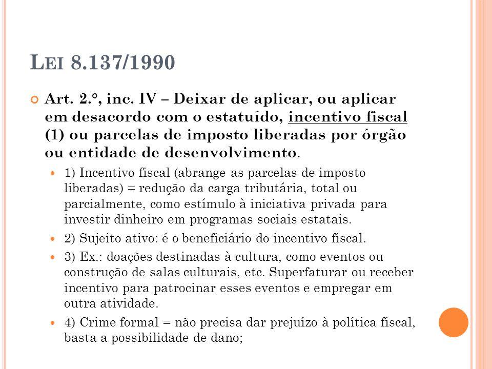 L EI 8.137/1990 Art. 2.°, inc. IV – Deixar de aplicar, ou aplicar em desacordo com o estatuído, incentivo fiscal (1) ou parcelas de imposto liberadas