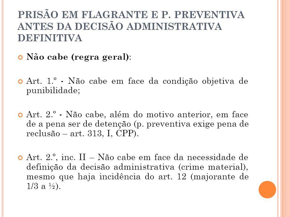 PRISÃO EM FLAGRANTE E P. PREVENTIVA ANTES DA DECISÃO ADMINISTRATIVA DEFINITIVA Não cabe (regra geral) : Art. 1.º - Não cabe em face da condição objeti