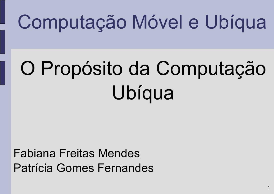 1 Computação Móvel e Ubíqua O Propósito da Computação Ubíqua Fabiana Freitas Mendes Patrícia Gomes Fernandes