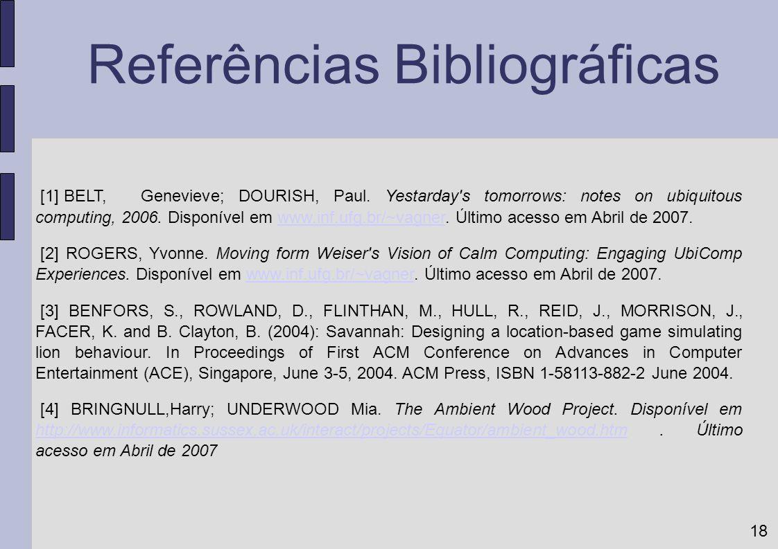 18 Referências Bibliográficas [1] BELT, Genevieve; DOURISH, Paul. Yestarday's tomorrows: notes on ubiquitous computing, 2006. Disponível em www.inf.uf