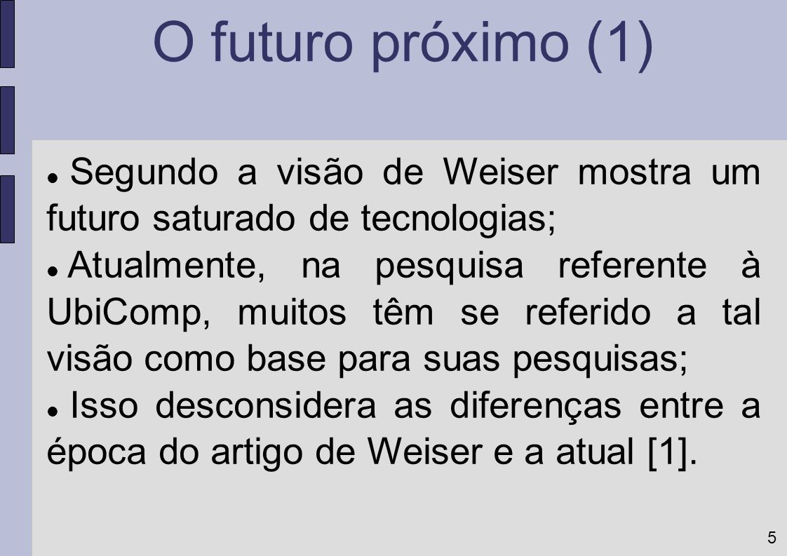 5 Segundo a visão de Weiser mostra um futuro saturado de tecnologias; Atualmente, na pesquisa referente à UbiComp, muitos têm se referido a tal visão
