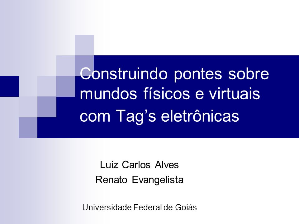 Construindo pontes sobre mundos físicos e virtuais com Tags eletrônicas Luiz Carlos Alves Renato Evangelista Universidade Federal de Goiás