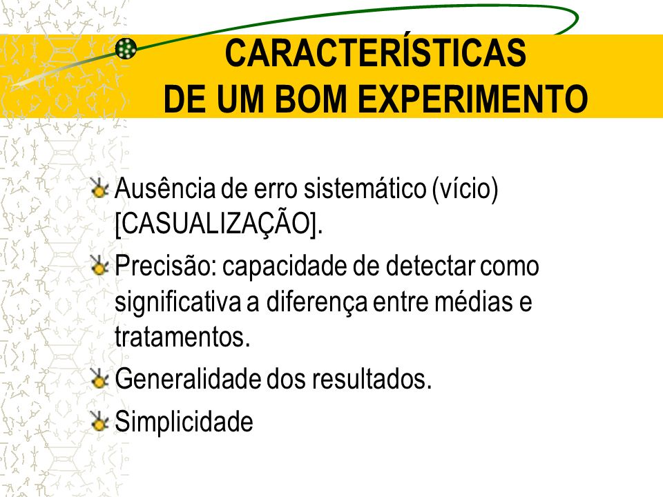 CARACTERÍSTICAS DE UM BOM EXPERIMENTO Ausência de erro sistemático (vício) [CASUALIZAÇÃO]. Precisão: capacidade de detectar como significativa a difer