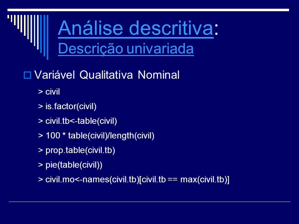 Análise descritivaAnálise descritiva: Descrição univariada Descrição univariada Variável Qualitativa Nominal > civil > is.factor(civil) > civil.tb<-ta