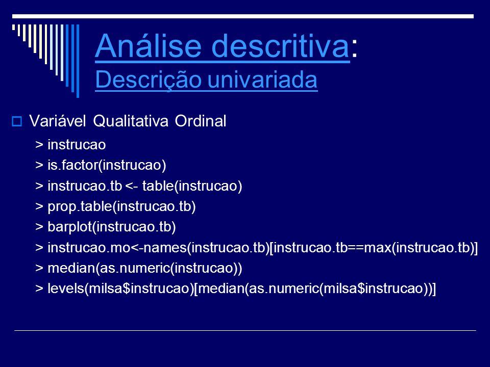 Análise descritivaAnálise descritiva: Descrição univariada Descrição univariada Variável Qualitativa Ordinal > instrucao > is.factor(instrucao) > inst