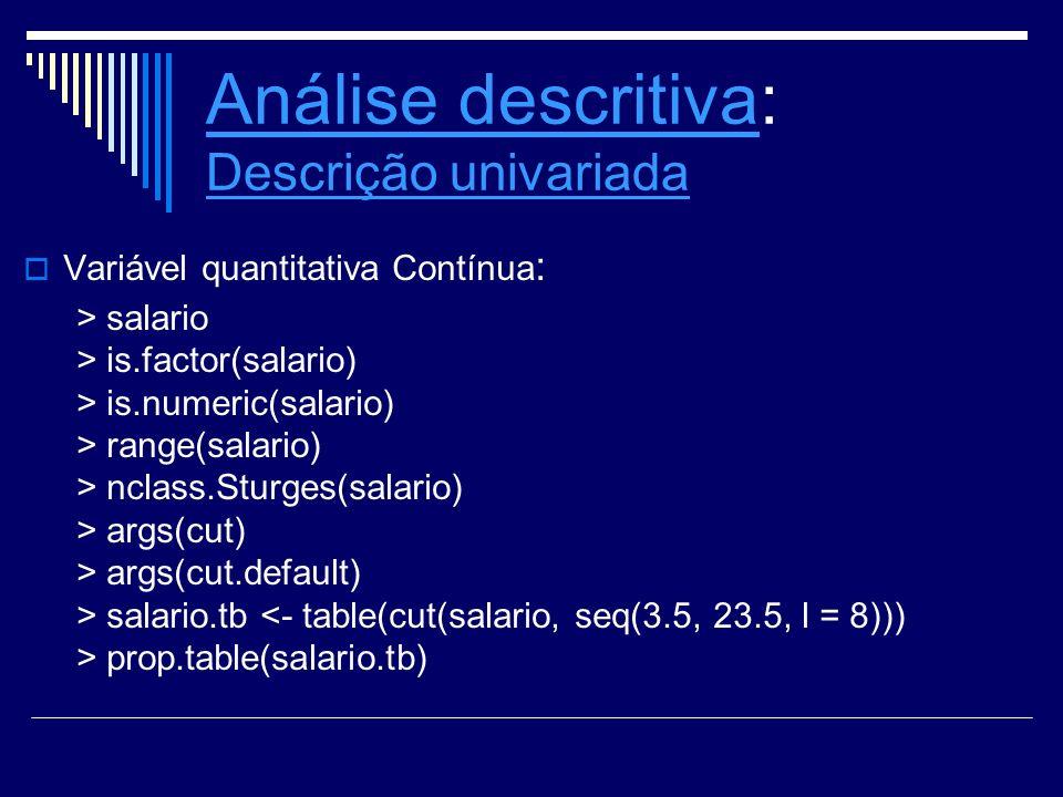 Análise descritivaAnálise descritiva: Descrição univariada Descrição univariada Variável quantitativa Contínua : > salario > is.factor(salario) > is.n