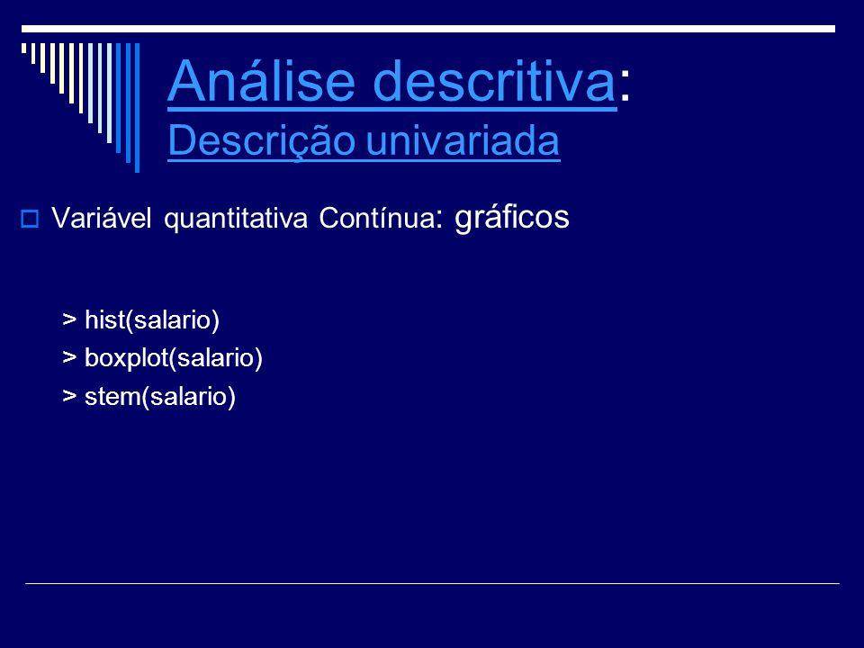 Análise descritivaAnálise descritiva: Descrição univariada Descrição univariada Variável quantitativa Contínua : gráficos > hist(salario) > boxplot(sa