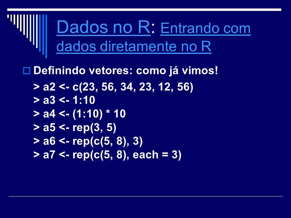 Dados no RDados no R: Entrando com dados diretamente no R Entrando com dados diretamente no R Denindo vetores: como já vimos! > a2 a3 a4 a5 a6 a7 <- r