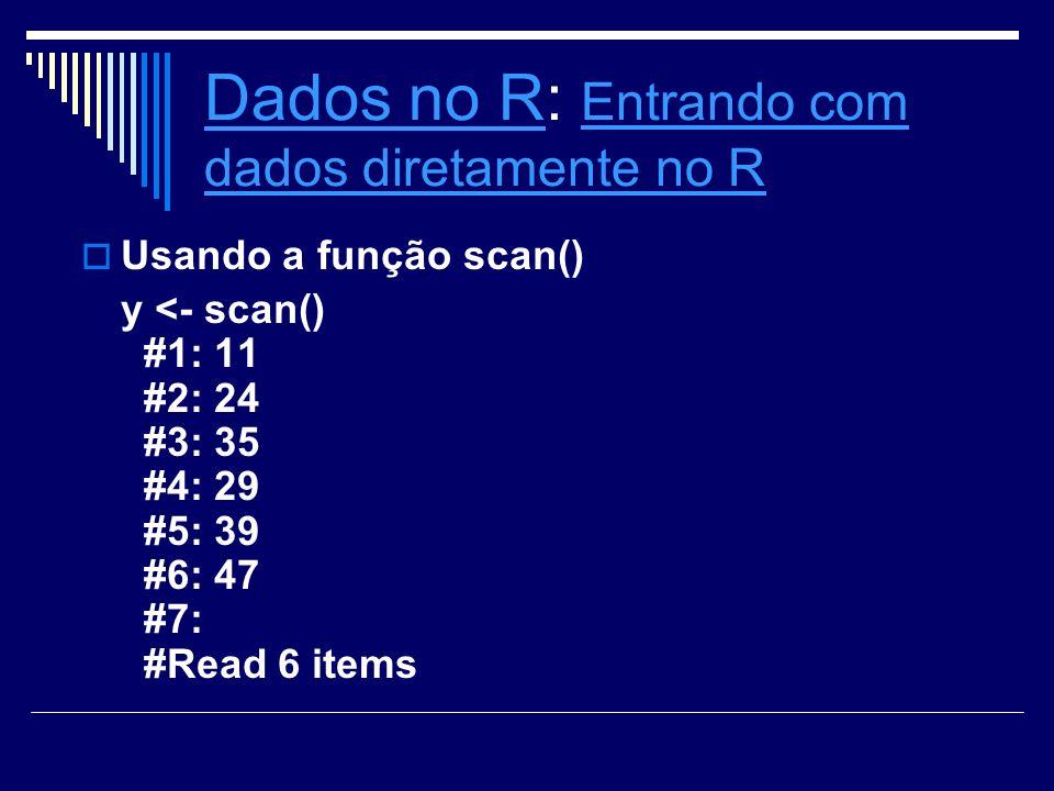 Dados no RDados no R: Entrando com dados diretamente no R Entrando com dados diretamente no R Usando a função scan() y <- scan() #1: 11 #2: 24 #3: 35