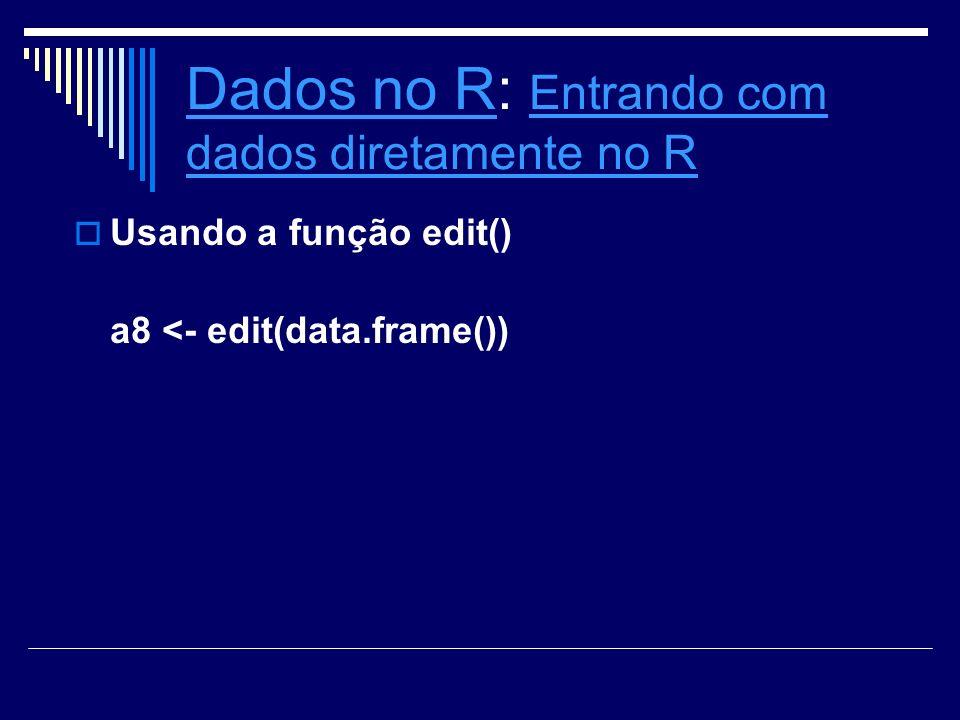 Dados no RDados no R: Entrando com dados diretamente no R Entrando com dados diretamente no R Usando a função edit() a8 <- edit(data.frame())