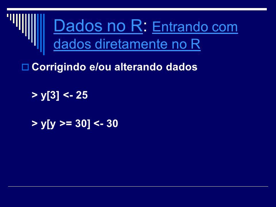 Dados no RDados no R: Entrando com dados diretamente no R Entrando com dados diretamente no R Corrigindo e/ou alterando dados > y[3] <- 25 > y[y >= 30