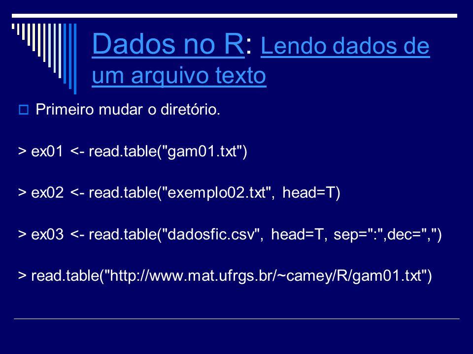 Dados no RDados no R: Lendo dados de um arquivo texto Lendo dados de um arquivo texto Primeiro mudar o diretório. > ex01 <- read.table(