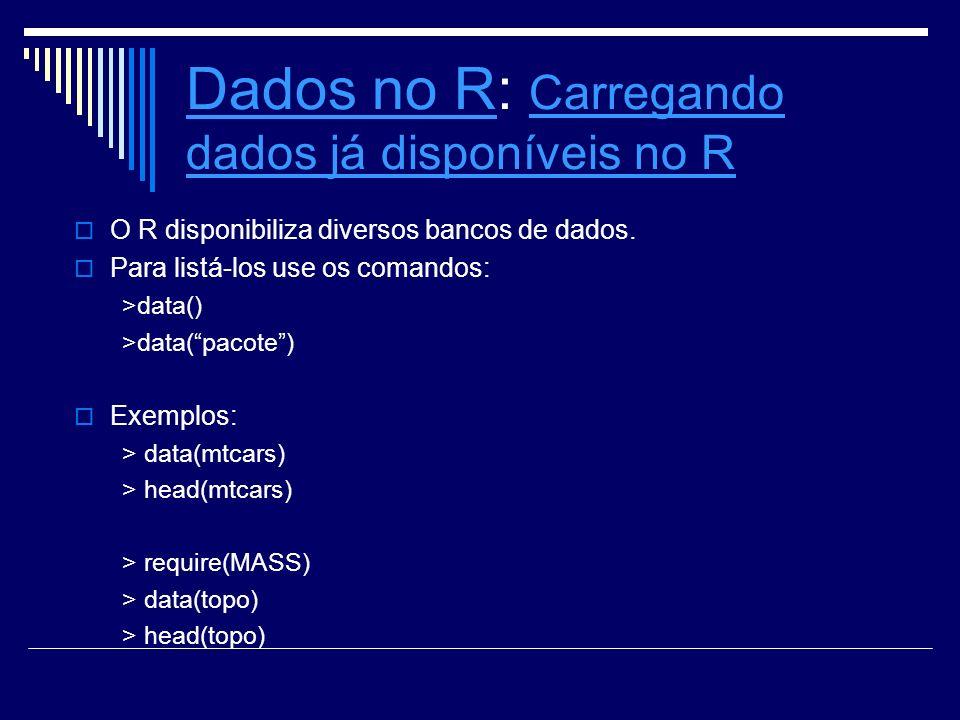 Dados no RDados no R: Carregando dados já disponíveis no R Carregando dados já disponíveis no R O R disponibiliza diversos bancos de dados. Para listá