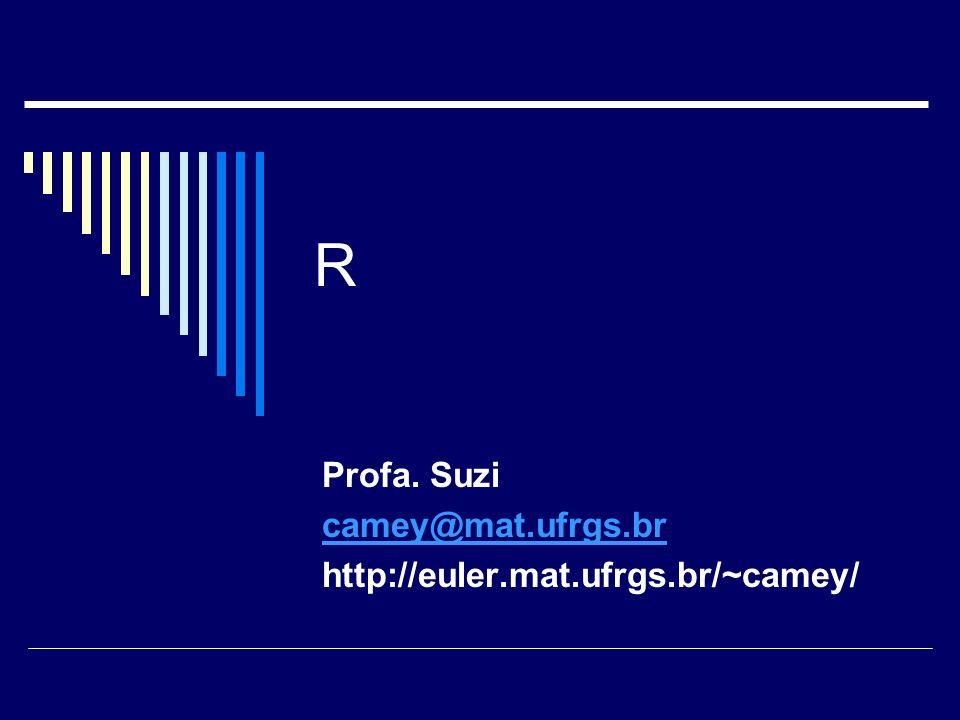 R Profa. Suzi camey@mat.ufrgs.br http://euler.mat.ufrgs.br/~camey/