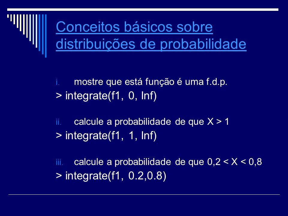 Conceitos básicos sobre distribuições de probabilidade i. mostre que está função é uma f.d.p. > integrate(f1, 0, Inf) ii. calcule a probabilidade de q