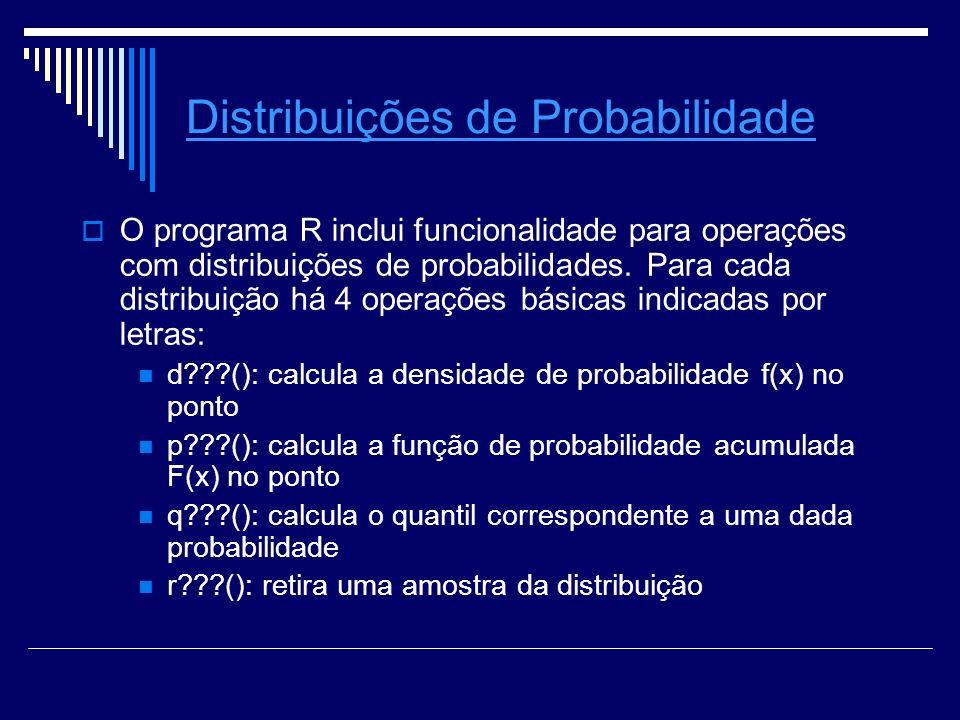 Distribuições de Probabilidade O programa R inclui funcionalidade para operações com distribuições de probabilidades. Para cada distribuição há 4 oper