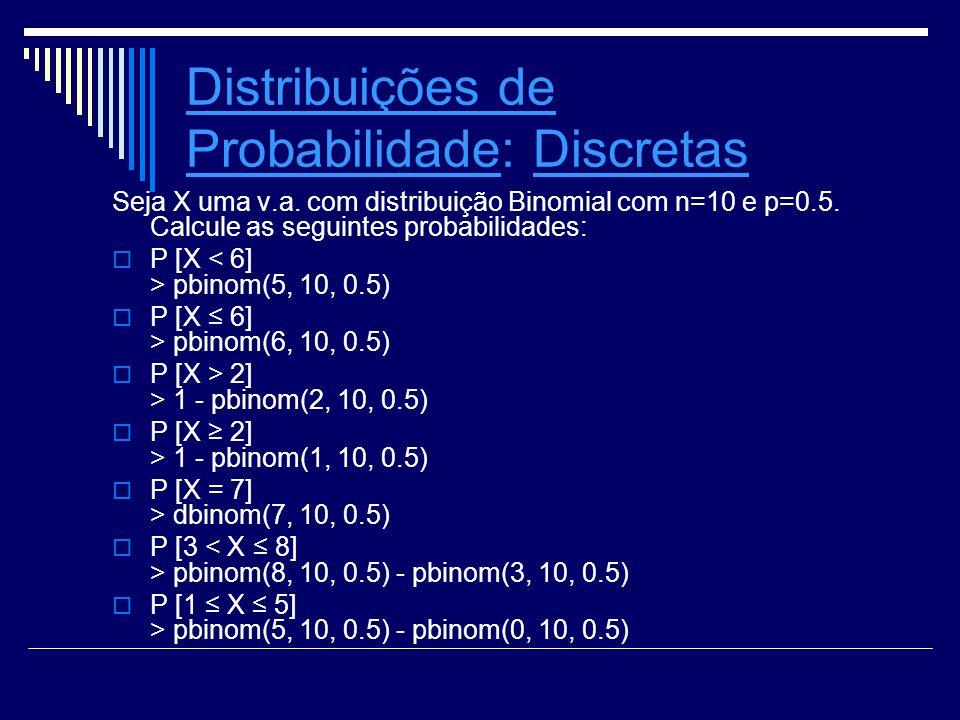 Distribuições de ProbabilidadeDistribuições de Probabilidade: Discretas Seja X uma v.a. com distribuição Binomial com n=10 e p=0.5. Calcule as seguint
