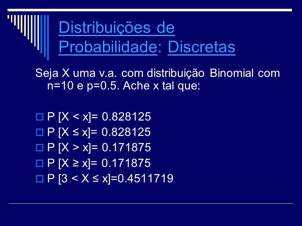 Distribuições de ProbabilidadeDistribuições de Probabilidade: Discretas Seja X uma v.a. com distribuição Binomial com n=10 e p=0.5. Ache x tal que: P