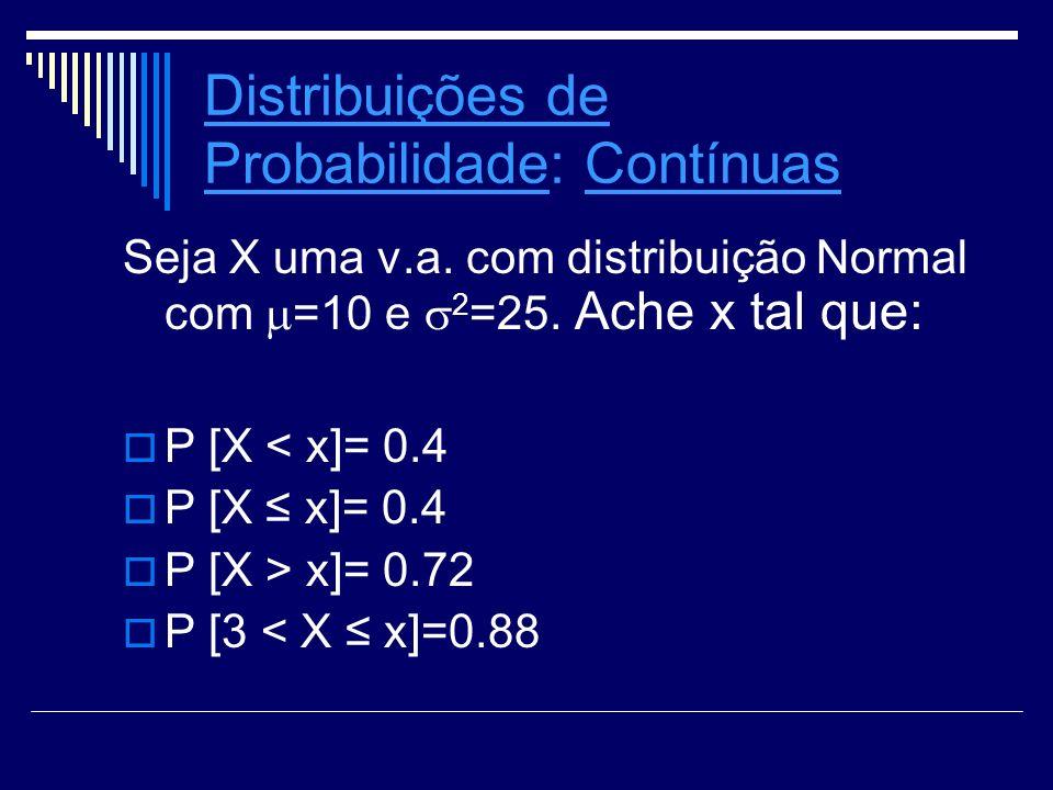 Distribuições de ProbabilidadeDistribuições de Probabilidade: Contínuas Seja X uma v.a. com distribuição Normal com =10 e 2 =25. Ache x tal que: P [X