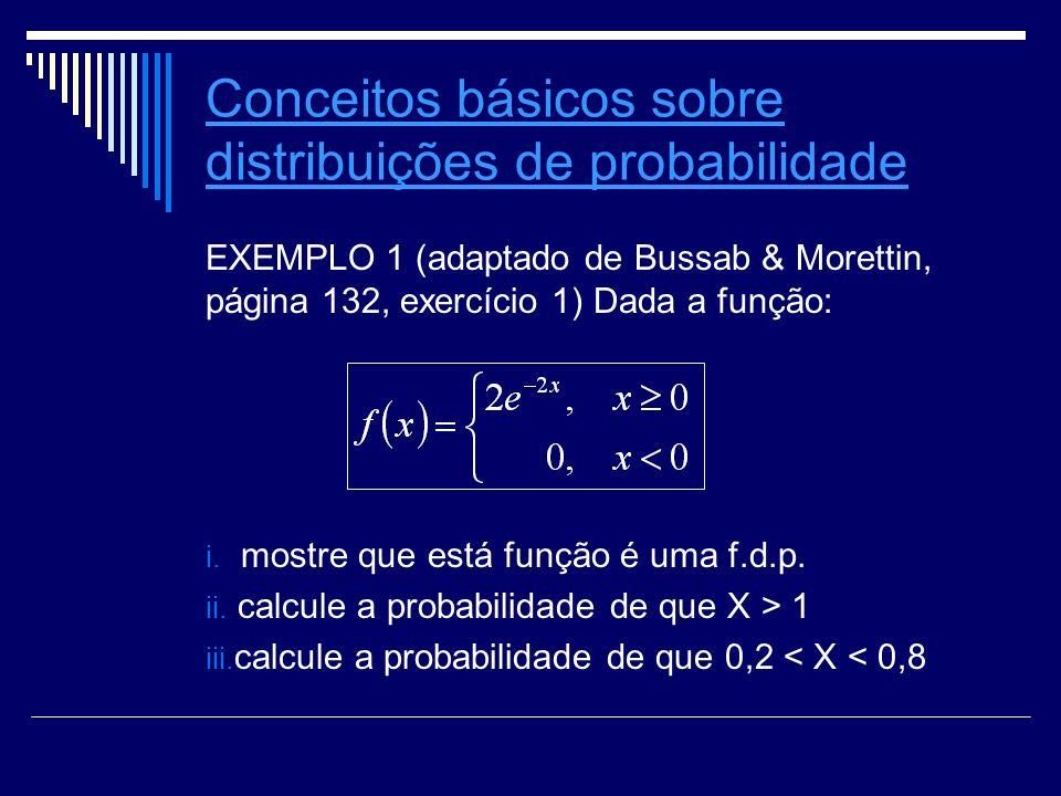 Conceitos básicos sobre distribuições de probabilidade EXEMPLO 1 (adaptado de Bussab & Morettin, página 132, exercício 1) Dada a função: i. mostre que