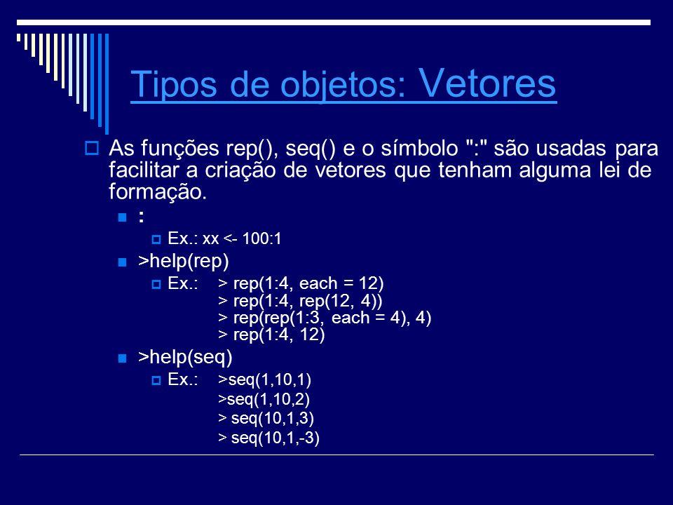 Tipos de objetosTipos de objetos: Vetores Vetores As funções rep(), seq() e o símbolo : são usadas para facilitar a criação de vetores que tenham alguma lei de formação.