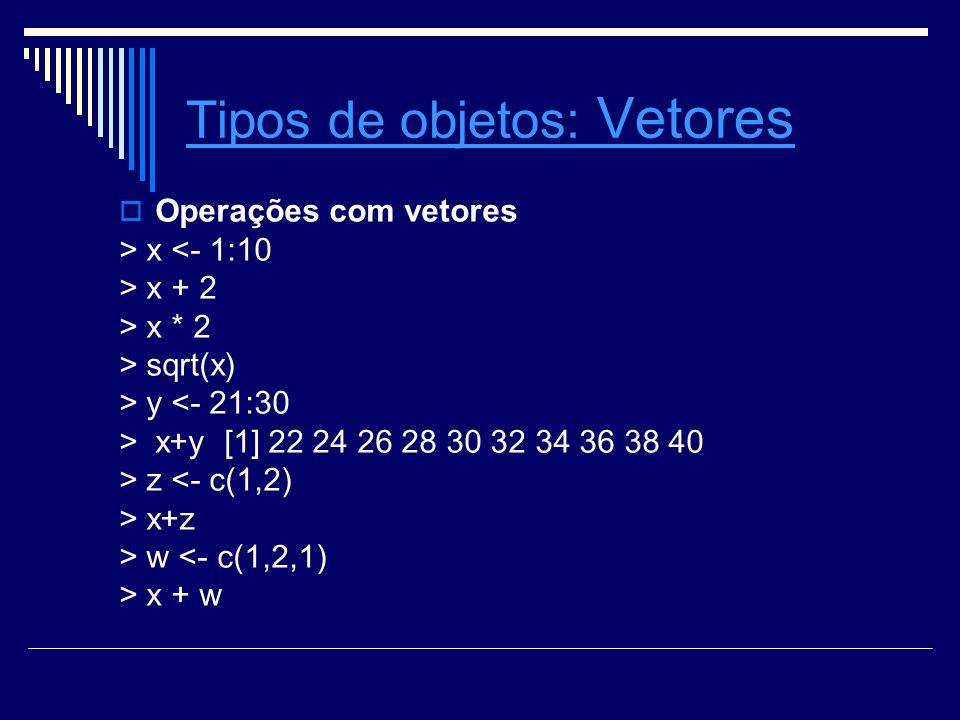 Tipos de objetosTipos de objetos: Vetores Vetores Operações com vetores > x <- 1:10 > x + 2 > x * 2 > sqrt(x) > y <- 21:30 > x+y [1] 22 24 26 28 30 32 34 36 38 40 > z <- c(1,2) > x+z > w <- c(1,2,1) > x + w