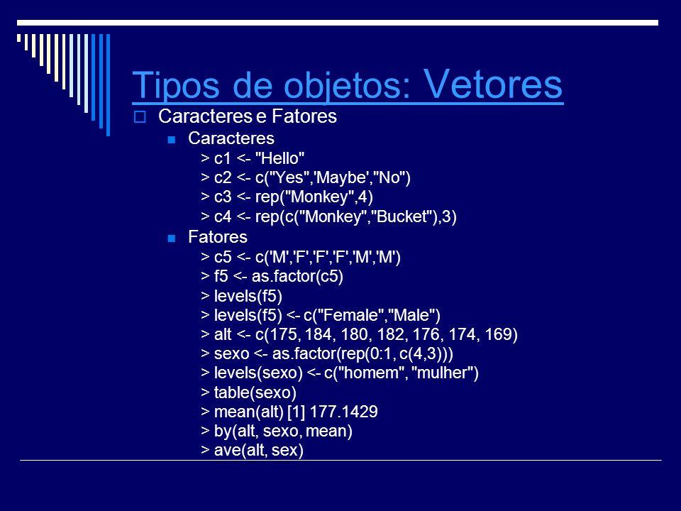 Tipos de objetosTipos de objetos: Vetores Vetores Caracteres e Fatores Caracteres > c1 <- Hello > c2 <- c( Yes , Maybe , No ) > c3 <- rep( Monkey ,4) > c4 <- rep(c( Monkey , Bucket ),3) Fatores > c5 <- c( M , F , F , F , M , M ) > f5 <- as.factor(c5) > levels(f5) > levels(f5) <- c( Female , Male ) > alt <- c(175, 184, 180, 182, 176, 174, 169) > sexo <- as.factor(rep(0:1, c(4,3))) > levels(sexo) <- c( homem , mulher ) > table(sexo) > mean(alt) [1] 177.1429 > by(alt, sexo, mean) > ave(alt, sex)