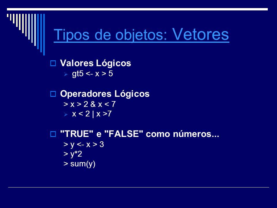 Tipos de objetosTipos de objetos: Vetores Vetores Valores Lógicos gt5 5 Operadores Lógicos > x > 2 & x < 7 x 7 TRUE e FALSE como números...