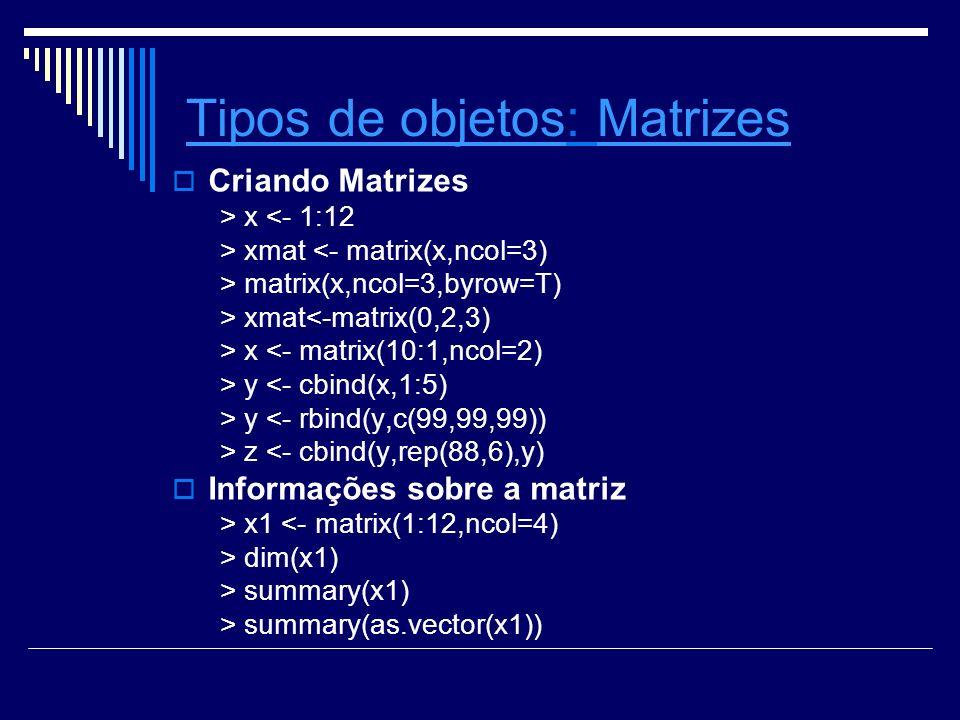 Tipos de objetosTipos de objetos: Matrizes Criando Matrizes > x <- 1:12 > xmat <- matrix(x,ncol=3) > matrix(x,ncol=3,byrow=T) > xmat<-matrix(0,2,3) > x <- matrix(10:1,ncol=2) > y <- cbind(x,1:5) > y <- rbind(y,c(99,99,99)) > z <- cbind(y,rep(88,6),y) Informações sobre a matriz > x1 <- matrix(1:12,ncol=4) > dim(x1) > summary(x1) > summary(as.vector(x1))