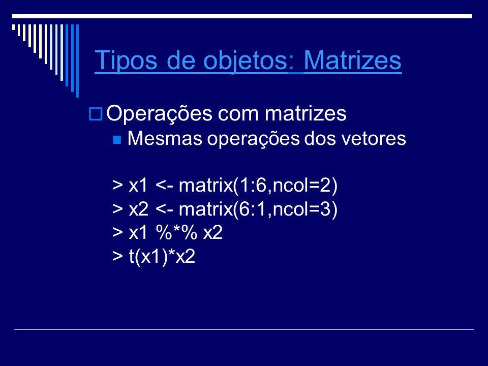 Tipos de objetosTipos de objetos: Matrizes Operações com matrizes Mesmas operações dos vetores > x1 <- matrix(1:6,ncol=2) > x2 <- matrix(6:1,ncol=3) > x1 %*% x2 > t(x1)*x2